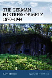 The German Fortress of Metz 1870-1944 by Clayton Donnell
