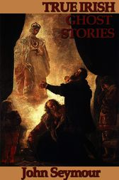 True Irish Ghost Stories by John Seymour