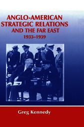 Anglo-American Strategic Relations and the Far East, 1933-1939 by Greg Kennedy