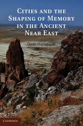 Cities and the Shaping of Memory in the Ancient Near East by Ömür Harmansah