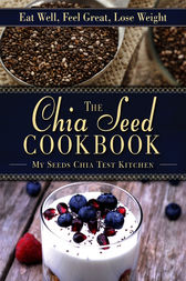 The Chia Seed Cookbook by MySeeds Chia Test Kitchen