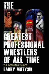 The 50 Greatest Professional Wrestlers of All Time by Larry Matysik