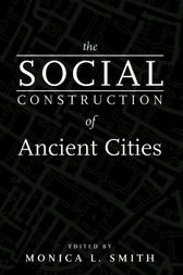 The Social Construction of Ancient Cities by Monica L. Smith