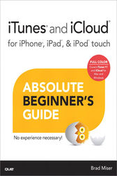 iTunes and iCloud for iPhone, iPad, & iPod touch Absolute Beginner's Guide by Brad Miser