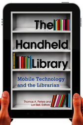 The Handheld Library: Mobile Technology and the Librarian by Thomas A. Peters