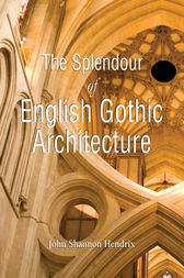 The Splendor of English Gothic Architecture by John Shannon Hendrix