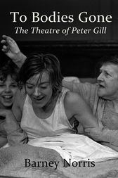 To Bodies Gone: The Theatre of Peter Gill by Barney Norris