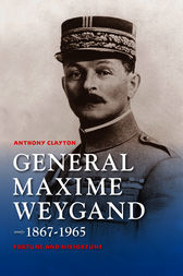 General Maxime Weygand, 1867-1965 by Anthony Clayton
