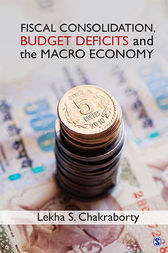 Fiscal Consolidation, Budget Deficits and the Macro Economy by Lekha S Chakraborty
