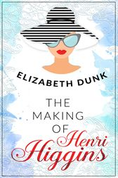 The Making Of Henri Higgins by Elizabeth Dunk