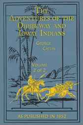 Adventures of the Ojibbeway and Ioway Indians, Volume II by George Catlin