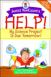 Janice VanCleave's Help! My Science Project Is Due Tomorrow! Easy Experiments You Can Do Overnight by Janice VanCleave
