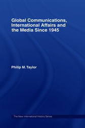 Global Communications, International Affairs and the Media Since 1945 by Philip Taylor