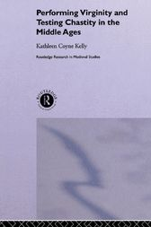 Performing Virginity and Testing Chastity in the Middle Ages by Kathleen Coyne Kelly