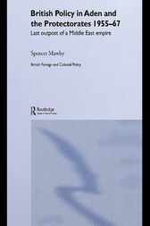 British Policy in Aden and the Protectorates 1955-67 by Spencer Mawby