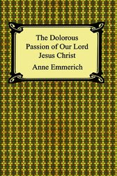 The Dolorous Passion of Our Lord Jesus Christ by Anna Emmerich