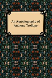 The Autobiography of Anthony Trollope by Anthony Trollope