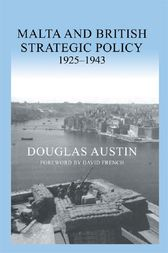 Malta and British Strategic Policy, 1925-43 by Douglas Austin