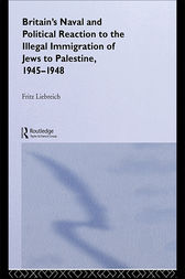 Britain's Naval and Political Reaction to the Illegal Immigration of Jews to Palestine, 1945-1949 by Freddy Liebreich