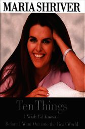 Ten Things I Wish I'd Known - Before I Went Out into the Real World by Maria Shriver