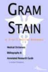 Gram Stain - A Medical Dictionary, Bibliography, and Annotated Research Guide to Internet References by James N. Parker