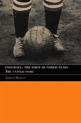 Football: The First Hundred Years by Adrian Harvey