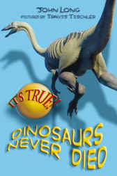 It's True! Dinosaurs Never Died by John Long