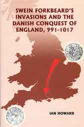 Swein Forkbeard's Invasions and the Danish Conquest of England, 991-1017 by Ian Howard