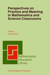 Perspectives on Practice and Meaning in Mathematics and Science Classrooms by D. Clarke