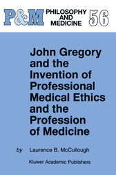 John Gregory and the Invention of Professional Medical Ethics and the Profession of Medicine by Laurence B. McCullough