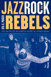 Jazz, Rock, and Rebels by Uta G. Poiger