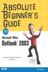 Absolute Beginner's Guide to Microsoft Office Outlook 2003 by Ken Slovak