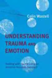 Understanding Trauma And Emotion by Colin Wastell