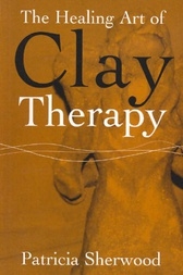 The Healing Art of Clay Therapy by Patricia Sherwood