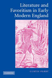 Literature and Favoritism in Early Modern England by Curtis Perry