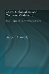 Caste, Colonialism and Counter-Modernity by Debjani Ganguly