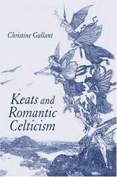 Keats and Romantic Celticism by Christine Gallant