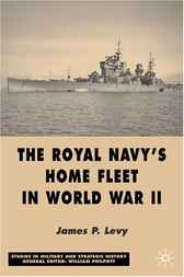 The Royal Navy's Home Fleet in World War 2 by James Levy