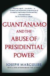 Guantanamo and the Abuse of Presidential Power by Joseph Margulies