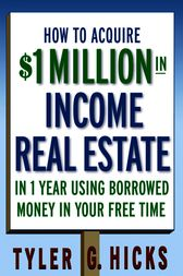 How to Acquire $1-million in Income Real Estate in One Year Using Borrowed Money in Your Free Time by Tyler G. Hicks