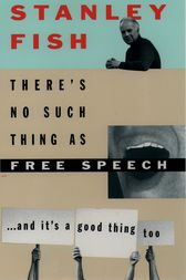 There's No Such Thing As Free Speech by Stanley Fish