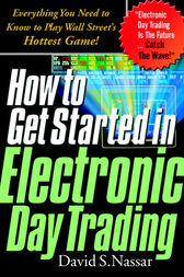 How to Get Started in Electronic Day Trading: Everything You Need to Know to Play Wall Street's Hottest Game by David S. Nassar