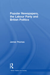 Popular Newspapers, the Labour Party and British Politics by James Thomas