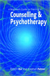 A Beginner's Guide to Training in Counselling & Psychotherapy by Robert Bor