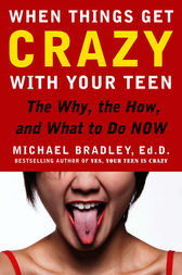 When Things Get Crazy with Your Teen: The Why, the How, and What to do Now by Mike Bradley