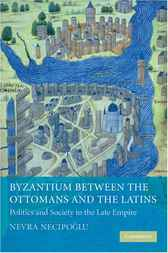 Byzantium between the Ottomans and the Latins by Nevra Necipoglu