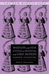 Wisdom and Her Lovers in Medieval and Early Modern Hispanic Literature by Emily C. Francomano