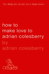 How to Make Love to Adrian Colesberry by Adrian Colesberry