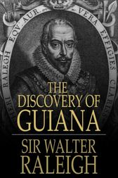 The Discovery of Guiana by Sir Walter Raleigh