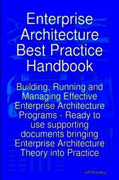 Enterprise Architecture Best Practice Handbook: Building, Running and Managing Effective Enterprise Architecture Programs - Ready to use supporting documents bringing Enterprise Architecture Theory into Practice by Jeff Handley